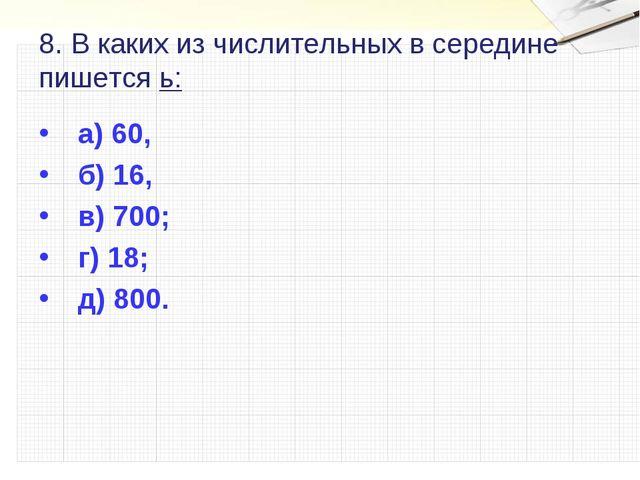8. В каких из числительных в середине пишется ь: а) 60, б) 16, в) 700; г) 18;...