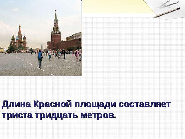 Длина Красной площади составляет триста тридцать метров.