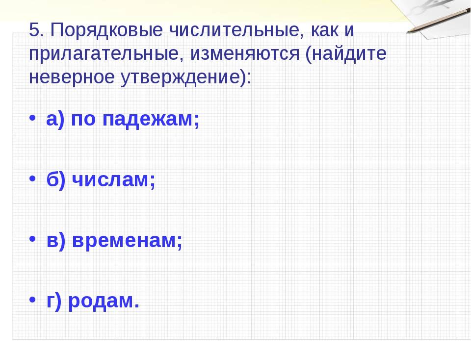 5. Порядковые числительные, как и прилагательные, изменяются (найдите неверно...