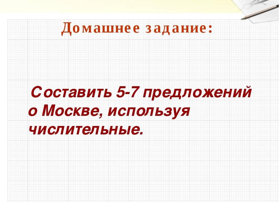 Домашнее задание: Составить 5-7 предложений о Москве, используя числительные.