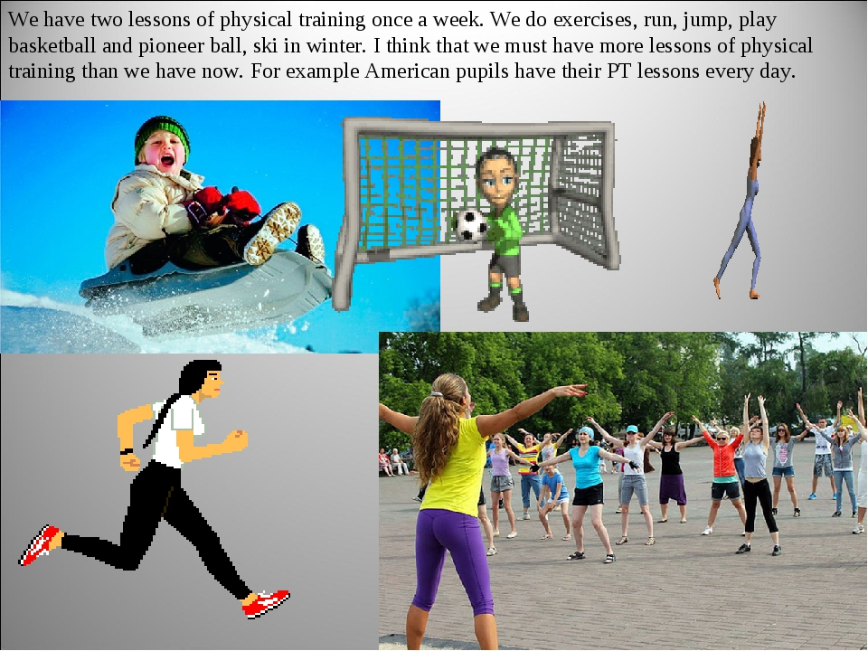 We have two lessons of physical training once a week. We do exercises, run, j...
