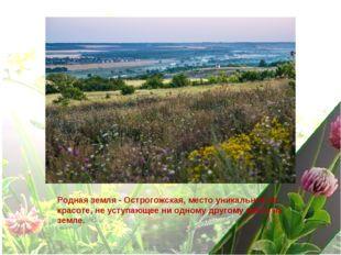 Родная земля - Острогожская, место уникальное по красоте, не уступающее ни од