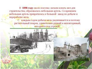 В 1898 году около поселка начали копать мел для строительства, образовалась
