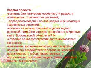 Задачи проекта: -выявить биологические особенности редких и исчезающих травян