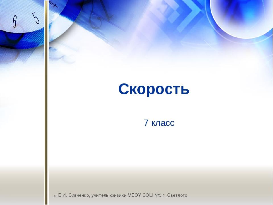 Скорость  Е.И. Сивченко, учитель физики МБОУ СОШ №5 г. Светлого 7 класс