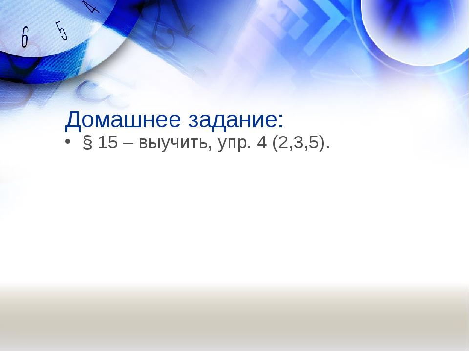 Домашнее задание: § 15 – выучить, упр. 4 (2,3,5).