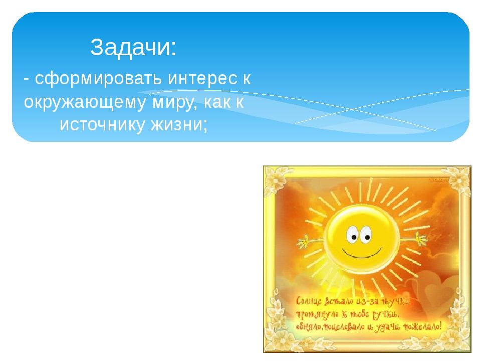 Задачи: - сформировать интерес к окружающему миру, как к источнику жизни; - п...
