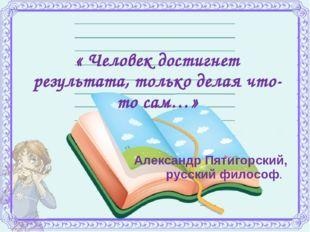 « Человек достигнет результата, только делая что-то сам…» Александр Пятигорс