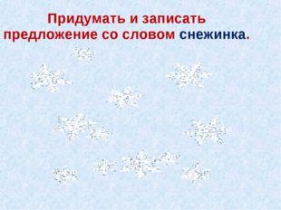 Придумать и записать предложение со словом снежинка.