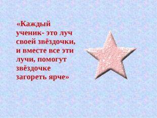 «Каждый ученик- это луч своей звёздочки, и вместе все эти лучи, помогут звёз
