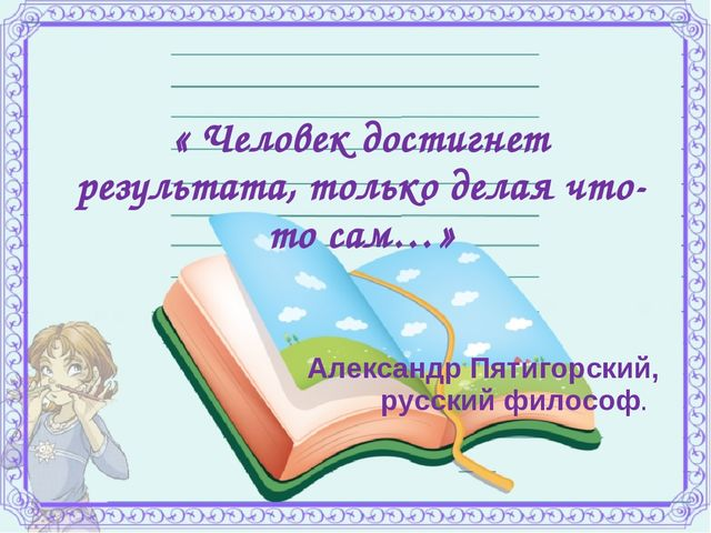 « Человек достигнет результата, только делая что-то сам…» Александр Пятигорс...