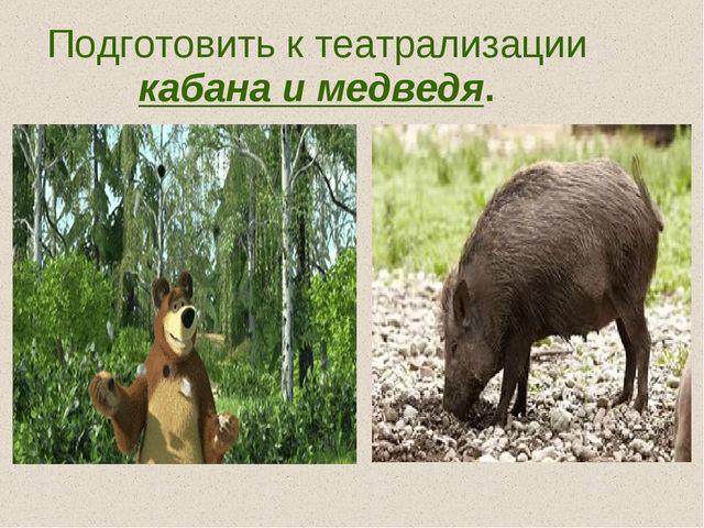 Подготовить к театрализации кабана и медведя.
