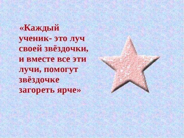 «Каждый ученик- это луч своей звёздочки, и вместе все эти лучи, помогут звёз...