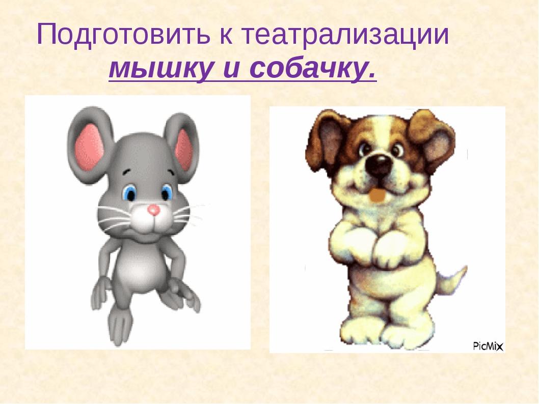 Подготовить к театрализации мышку и собачку.