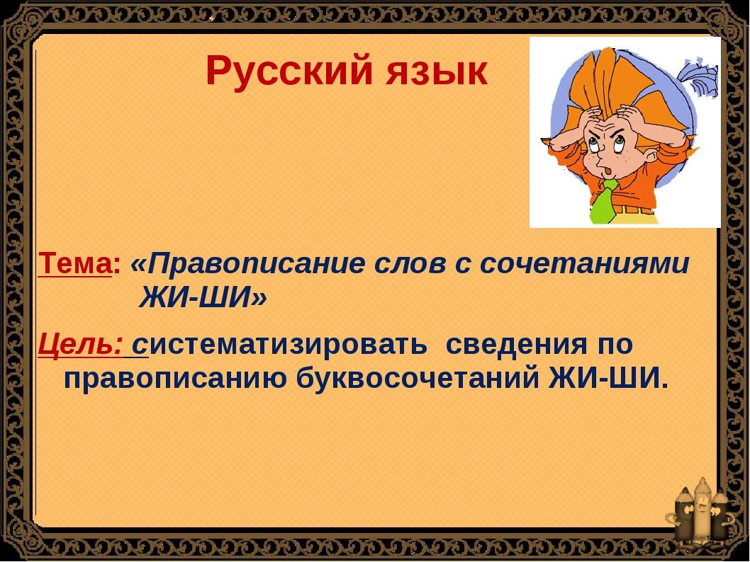 Русский язык Тема: «Правописание слов с сочетаниями ЖИ-ШИ» Цель: систематизи...