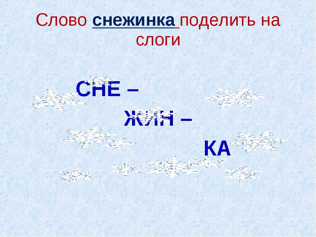 Слово снежинка поделить на слоги СНЕ – ЖИН – КА