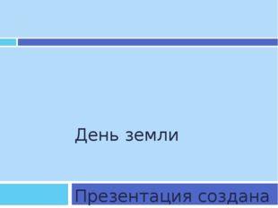 День земли Презентация создана Хрящевой Т.А.