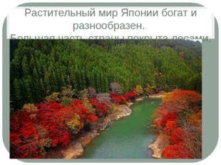 Растительный мир Японии богат и разнообразен. Большая часть страны покрыта ле