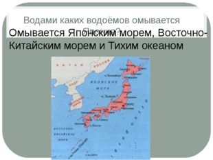 Водами каких водоёмов омывается Япония? Омывается Японским морем, Восточно-Ки