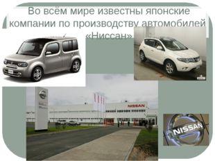 Во всём мире известны японские компании по производству автомобилей «Ниссан»