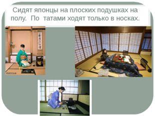 Сидят японцы на плоских подушках на полу. По татами ходят только в носках.