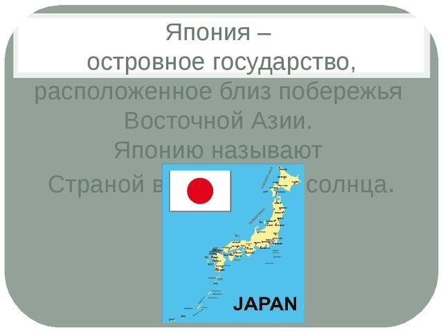 Япония – островное государство, расположенное близ побережья Восточной Азии....