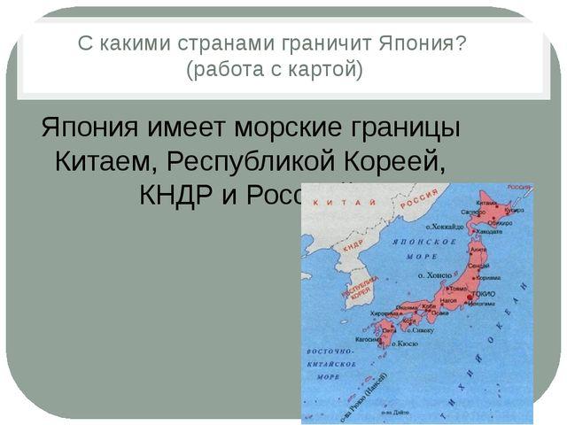 С какими странами граничит Япония? (работа с картой) Япония имеет морские гра...
