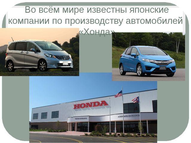 Во всём мире известны японские компании по производству автомобилей «Хонда»