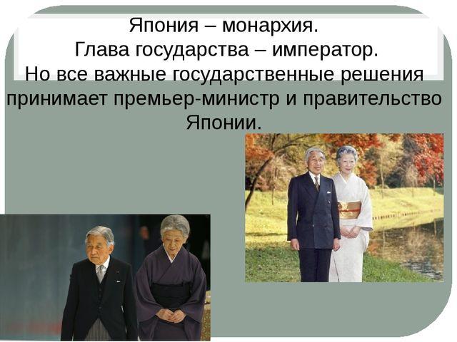 Япония – монархия. Глава государства – император. Но все важные государствен...