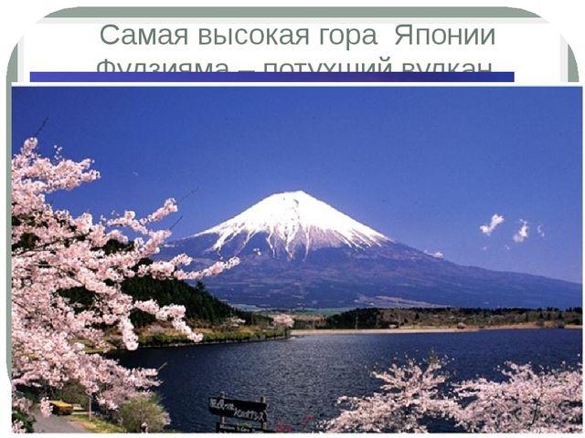 Самая высокая гора Японии Фудзияма – потухший вулкан.