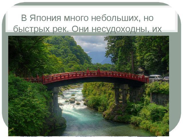 В Япония много небольших, но быстрых рек. Они несудоходны, их используют для...