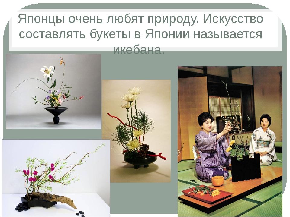 Японцы очень любят природу. Искусство составлять букеты в Японии называется и...