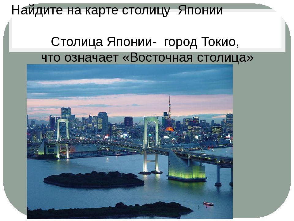 Столица Японии- город Токио, что означает «Восточная столица» Найдите на кар...