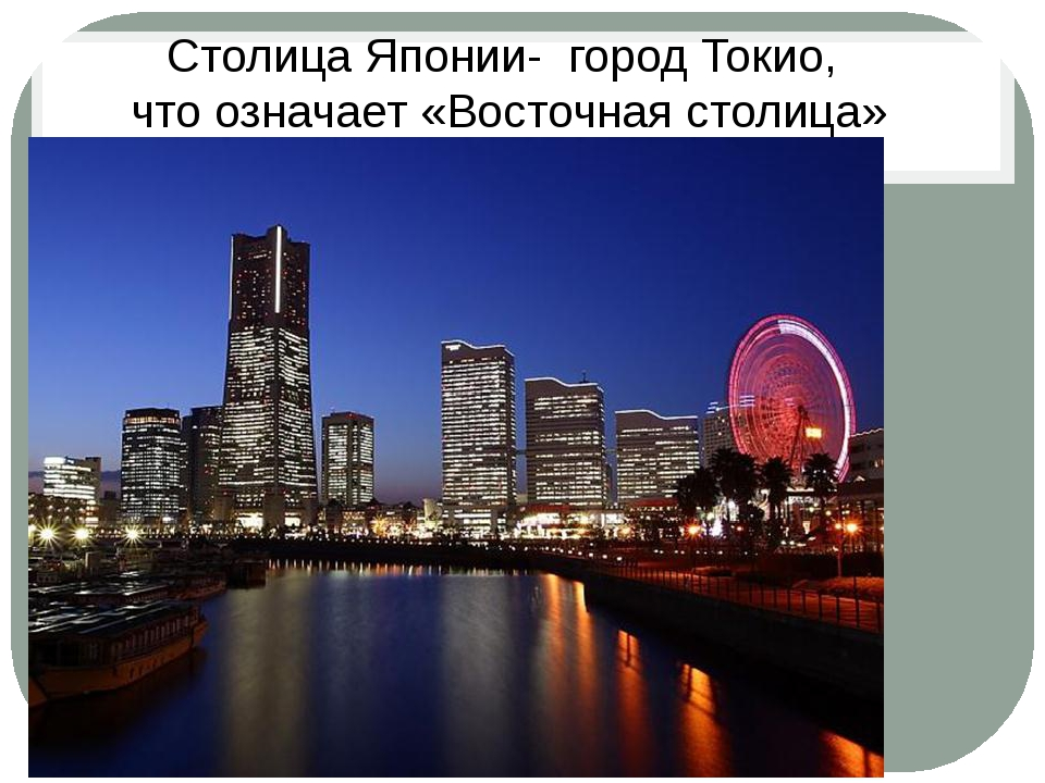 Столица Японии- город Токио, что означает «Восточная столица»