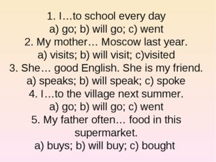 1. I…to school every day a) go; b) will go; c) went 2. My mother… Moscow last