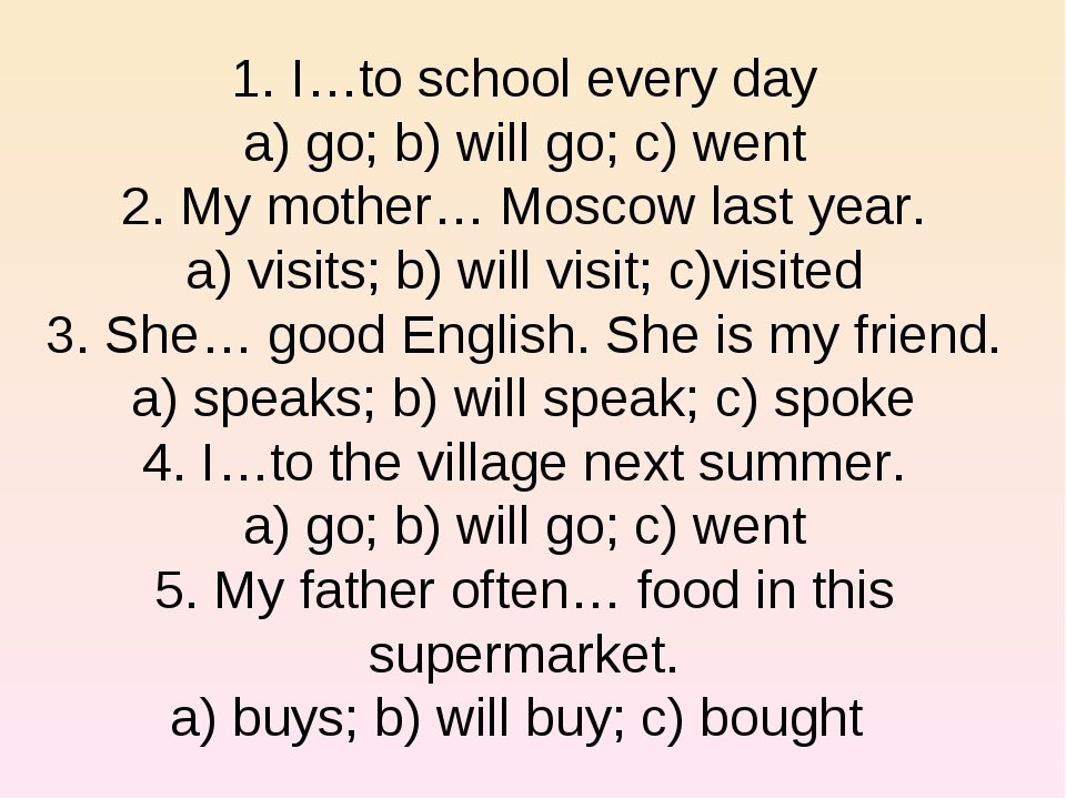 1. I…to school every day a) go; b) will go; c) went 2. My mother… Moscow last...