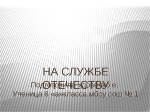 Подготовила Удовенко е. Ученица 6 «а»класса мбоу сош № 1 НА СЛУЖБЕ ОТЕЧЕСТВУ