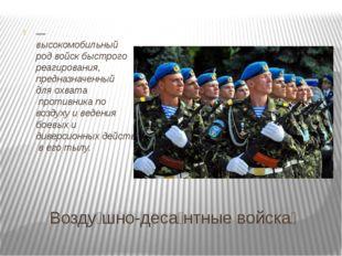 Возду́шно-деса́нтные войска́ — высокомобильныйрод войскбыстрого реагирован