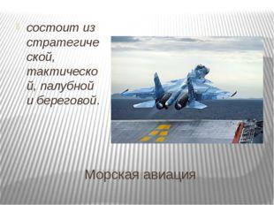 Морская авиация состоитиз стратегической, тактической, палубной и береговой.