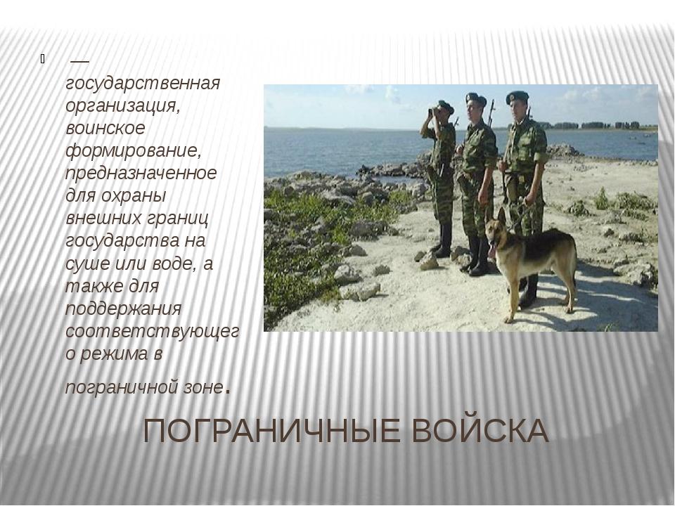 ПОГРАНИЧНЫЕ ВОЙСКА — государственная организация, воинское формирование, пре...