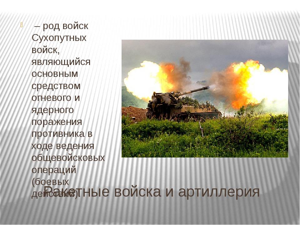 Ракетные войска и артиллерия – род войск Сухопутных войск, являющийся основн...
