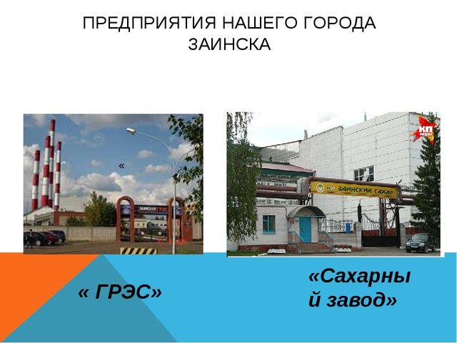 ПРЕДПРИЯТИЯ НАШЕГО ГОРОДА ЗАИНСКА « ГРЭС» « «Сахарный завод»
