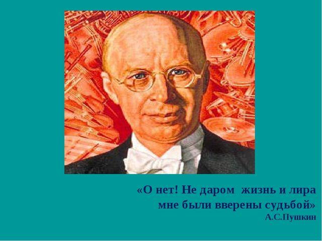 «О нет! Не даром жизнь и лира мне были вверены судьбой» А.С.Пушкин
