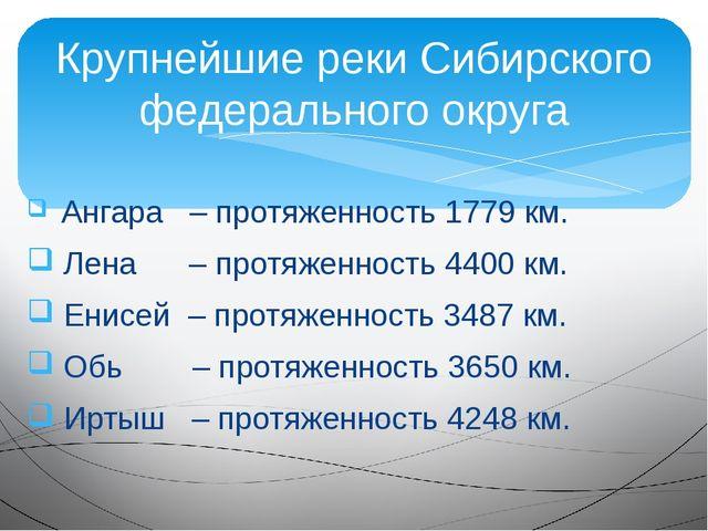 Ангара – протяженность 1779 км. Лена – протяженность 4400 км. Енисей – протя...