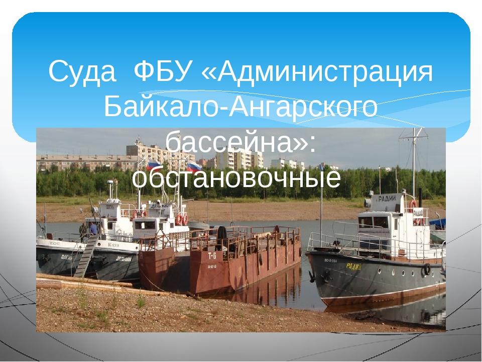 Суда ФБУ «Администрация Байкало-Ангарского бассейна»: обстановочные