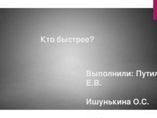 Кто быстрее? Выполнили: Путилова Е.В. Ишунькина О.С. МБОУ лицей «Технический»