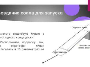 Создание холма для запуска Наметьте стартовую линию в метре от одного конца