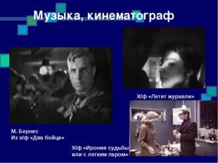 Музыка, кинематограф М. Бернес Из х/ф «Два бойца» Х/ф «Летят журавли» Х/ф «Ир