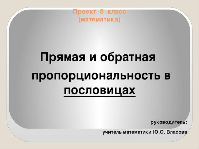 Проект 8 класс (математика) Прямая и обратная пропорциональность в пословицах...