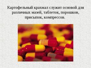 Картофельный крахмал служит основой для различных мазей, таблеток, порошков,